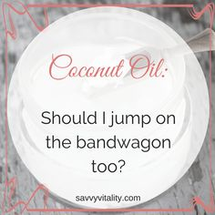 You absolutely SHOULD jump on the coconut oil bandwagon, and here's why.