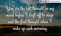 You are the last thought in my mind before I drift off to sleep and the first thought when I wake up each morning.