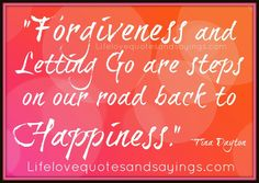 """ Forgiveness and Letting Go are steps on our road back to Happiness."" ~Tina Dayton"
