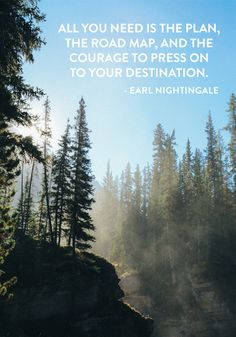 """All you need is the plan, the road map, and the courage to press on your destination."" — Earl Nightingale"
