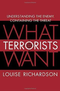 What Terrorists Want: Understanding the Enemy, Containing the Threat by Louise Richardson. $14.99. 336 pages. Author: Louise Richardson. Publisher: Random House (September 5, 2006)