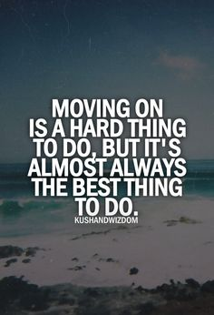 Moving on is a hard thing to do, but it's almost always the best thing to do.