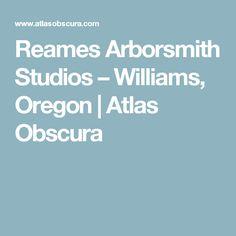 Reames Arborsmith Studios – Williams, Oregon   Atlas Obscura