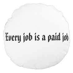 Every job is a paid job round pillow - home gifts ideas decor special unique custom individual customized individualized