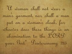 """""""A woman shall not wear a man's garment, nor shall a man put on a woman's cloak, for whoever does these things is an abomination to the LORD your God. Deuteronomy 22:5"""