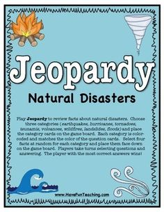 Free Natural Disasters Activity Center.  Play Jeopardy to review facts about natural disasters. Choose three categories (earthquakes, hurricanes, tornadoes, tsunamis, volcanoes, wildfires, landslides, floods) and place the category cards on the game board.