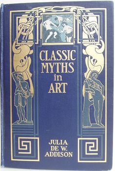 Classic Myths in Art; An Account of Greek myths as Illustrated by Great Artists by Julia de Wolf Addison, Boston: L. C. Page & Company, 1905  [Art Lovers' Series] - Beautiful Antique Books