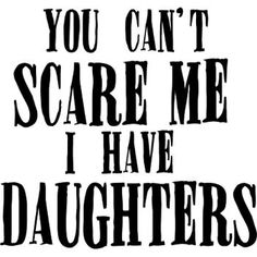 You Can't Scare Me I have Daughters  More on our Facebook Page - https://www.facebook.com/InsanityWear