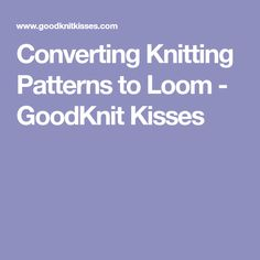Converting Knitting Patterns to Loom - GoodKnit Kisses