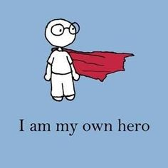 I used to believe that I needed others to save me. Then one day I realized that I could be my own hero.