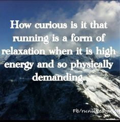 How curious is it that running is a form of relaxation when it is high energy and so physically demanding.