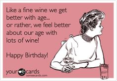 Funny Birthday Ecard: Like a fine wine we get better with age... or rather, we feel better about our age with lots of wine! Happy Birthday!