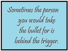 Sometimes the person you would take the bullet for is behind the trigger.