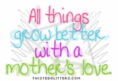 All things grow better with a Mother's Love.