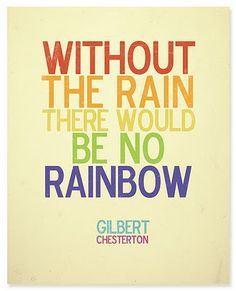 without the rain, there would be no rainbow