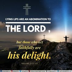 Lying lips are an abomination to the Lord , but those who act faithfully are his delight. Proverbs 12:22 ESV