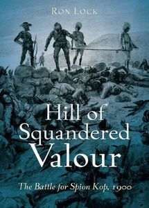 Hill of Squandered Valour: The Battle of Spion Kop 1900 - Ron Lock