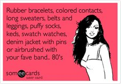Rubber bracelets, colored contacts, long sweaters, belts and leggings, puffy socks, keds, swatch watches, denim jacket with pins or airbrushed with your fave band.. 80's.