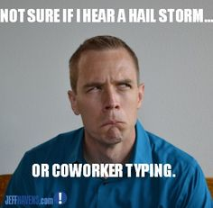 Not sure if I hear a hail storm... or a coworker typing? Work humor from Jeff Havens. More at JeffHavens.com.