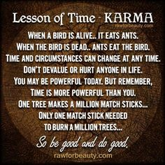 Lesson of Time = Karma - time is more powerful than you so be good & do good...x