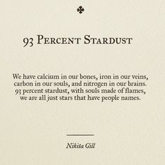 We have calcium in our bones, iron in our veins, carbon in our souls, and nitrogen in our brains. 93 percent stardust, with souls made of flames, we are all just stars that have people names. (93 Percent Stardust | Nikita Gill) this will be a tattoo!