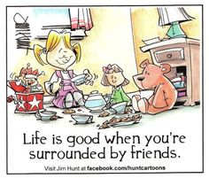 """Lifei s good when you're surrounded by friends."" Jim Hunt"
