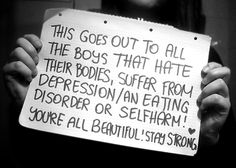 Hey babes, I know our society picks on both sexes for their appearance, but people have a tendency to disregard males and focus on the pressures that are put on women. It happens to both genders, we are all in the same boat. Girls are pitied when it comes to anorexia/bulimia, and guys are called sissys. YALL ARE BEAUTIFUL!!!! Much love, Lilly <3