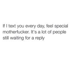 If i text you every day, feel special..