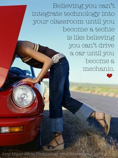 Believing you have to be a techie to integrate technology is like believing you have to be a mechanic to drive a car.