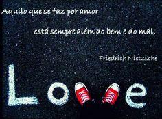 ''Aquilo que se faz por amor está sempre além do bem e do mal.'' - Friedrich Nietzche