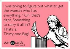 """Free and Funny Reminders Ecard: I was trying to figure out what to get the woman who has everything, """" Oh, that's right, Something to carry it all in""""! That's a Thirty-one Bag! Create and send your own custom Reminders ecard. Thirty One Party, Thirty One Gifts, Thirty One Consultant, Independent Consultant, Thirty One Uses, Thirty One Business, 31 Gifts, 31 Bags, Facebook Party"""