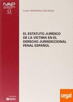 """El estatuto jurídico de la víctima en el derecho jurisdiccional penal español : análisis """"lege data"""" y """"lege ferenda"""" a partir de la normativa europea en la materia / Ixusko Ordeñana Gezuraga"""