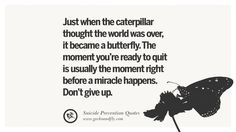 Just when the caterpillar thought the world was over, it became a butterfly. The moment you're ready to quit is usually the moment right before a miracle happens. Don't give up. Helpful Quotes On Suicidal Ideation, Thoughts And Prevention Instagram Pinterest Facebook Depression sign hotline easiest way to commit suicide die painless