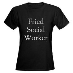 Fried Social Worker Funny Women's Dark T-Shirt by CafePress