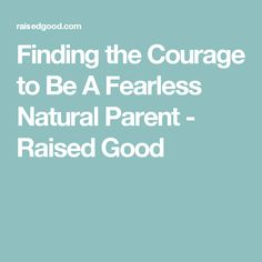 Finding the Courage to Be A Fearless Natural Parent - Raised Good