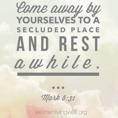 Come away by yourselves to a secluded place and rest a while. Mark 6:31