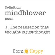 Definition of 'mindblower'  The realisation that a thought is just thought.