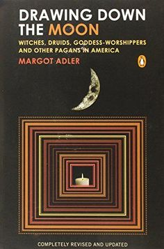 Drawing Down the Moon: Witches, Druids, Goddess-Worshippers, and Other Pagans in America by Margot Adler