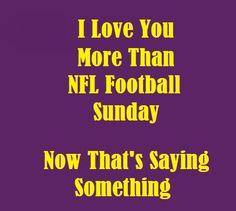 Yeah, I don't think so.....NFL Football Love!!!  I bet my wife sure would love to hear my say that though!!!