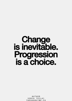 Change is inevitable. Progression is a choice. #quote #change #life #progress
