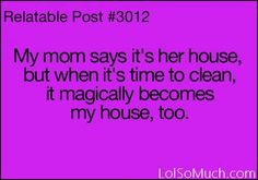Yup she alwas says my house my rules! Then she says it's ur house to u need to help clean up