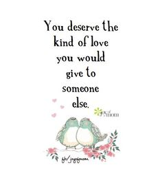 You deserve the kind of love you would give to someone else. ♥
