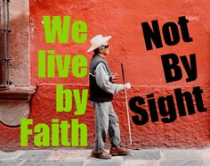 We live by Faith and not by Sight.