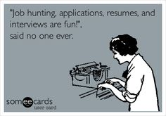 """Funny Workplace Ecard: 'Job hunting, applications, resumes, and interviews are fun!', said no one ever."""