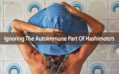 Ignoring The Autoimmune Part Of Hashimoto's Disease
