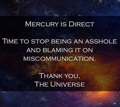 Mercury is direct! Time to stop being an asshole and blaming it on miscommunication. <3