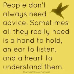 People don't always need advice. Sometimes all they really need is a hand to hold, an ear to listen, and a heart to understand them.