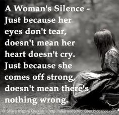 A Woman's Silence - Just because her eyes don't tear, doesn't mean her heart doesn't cry. Just because she comes off strong, doesn't mean there's nothing wrong. | Share Inspire Quotes - Inspiring Quotes | Love Quotes | Funny Quotes | Quotes about Life by Share Inspire Quotes