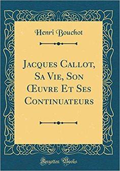 Télécharger Jacques Callot, Sa Vie, Son Oeuvre Et Ses Continuateurs (Classic Reprint) Gratuit