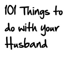 101 things to do with your husband (or boyfriend) instead of watching TV. Something tells me I'm going to need this someday...